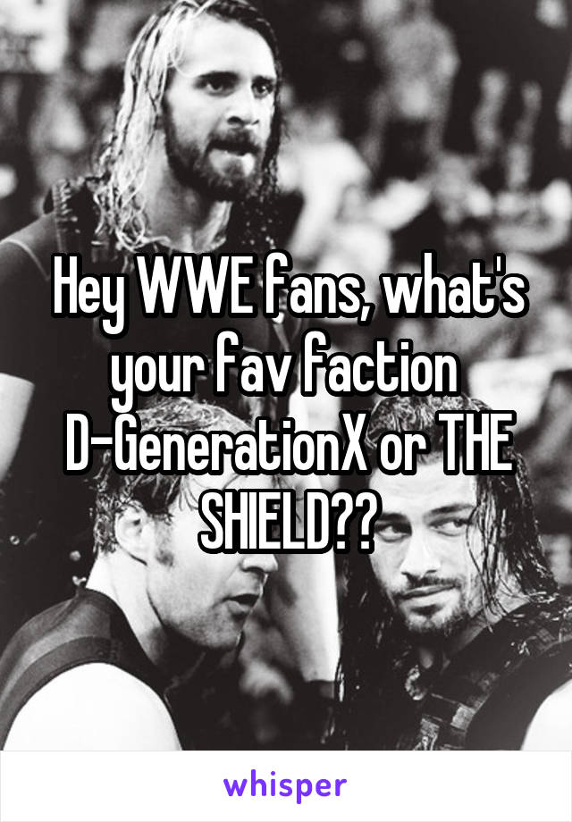 Hey WWE fans, what's your fav faction  D-GenerationX or THE SHIELD??