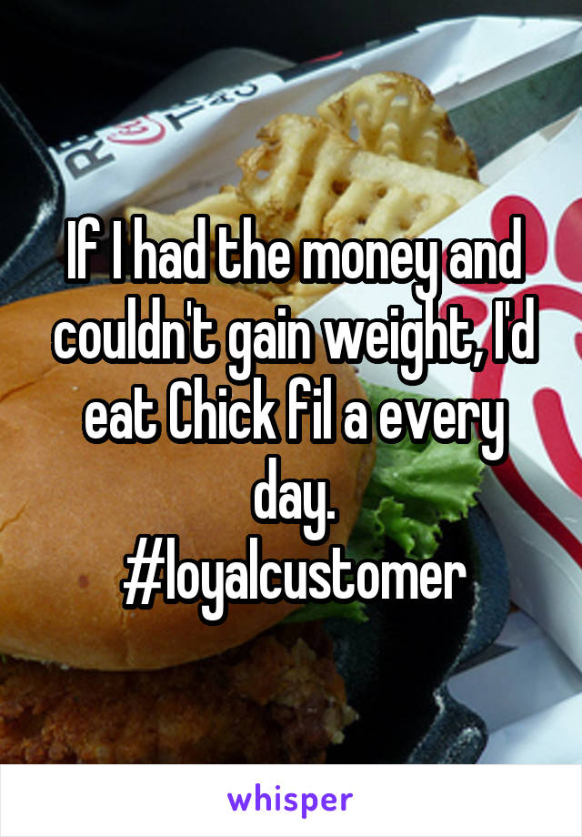 If I had the money and couldn't gain weight, I'd eat Chick fil a every day. #loyalcustomer
