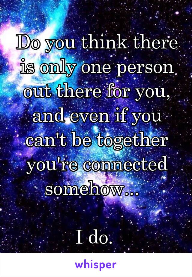 Do you think there is only one person out there for you, and even if you can't be together you're connected somehow...    I do.