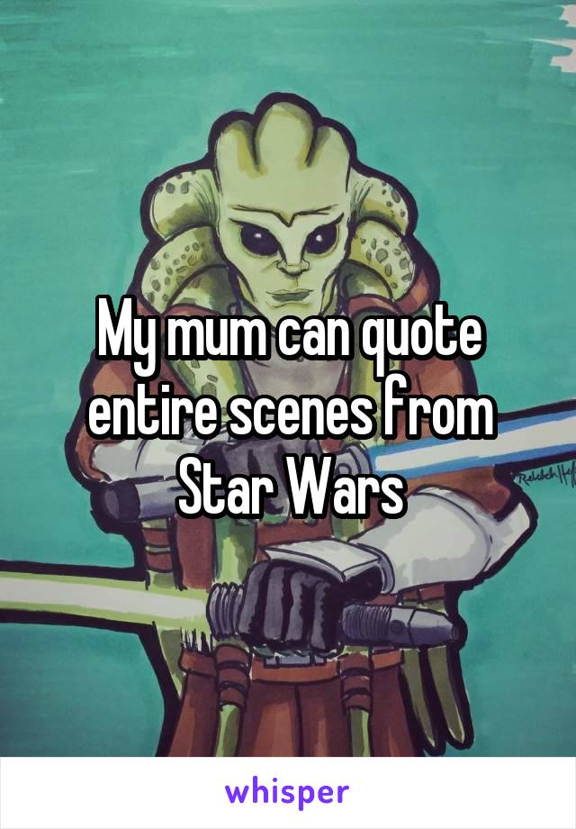 My mum can quote entire scenes from Star Wars