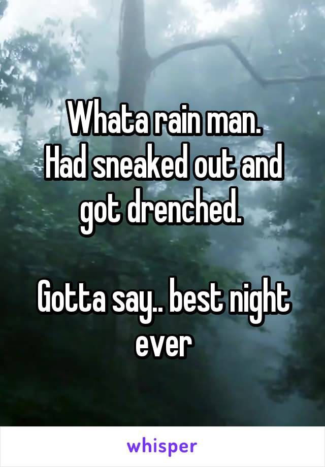 Whata rain man. Had sneaked out and got drenched.   Gotta say.. best night ever