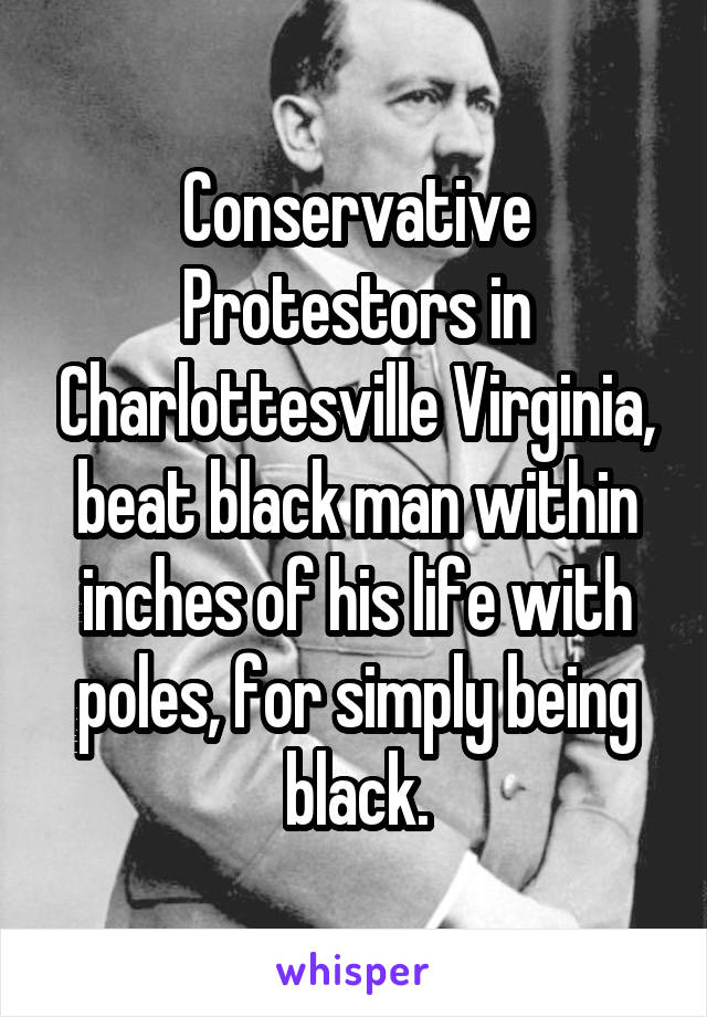 Conservative Protestors in Charlottesville Virginia, beat black man within inches of his life with poles, for simply being black.