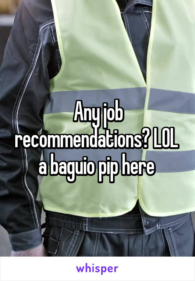 Any job recommendations? LOL  a baguio pip here