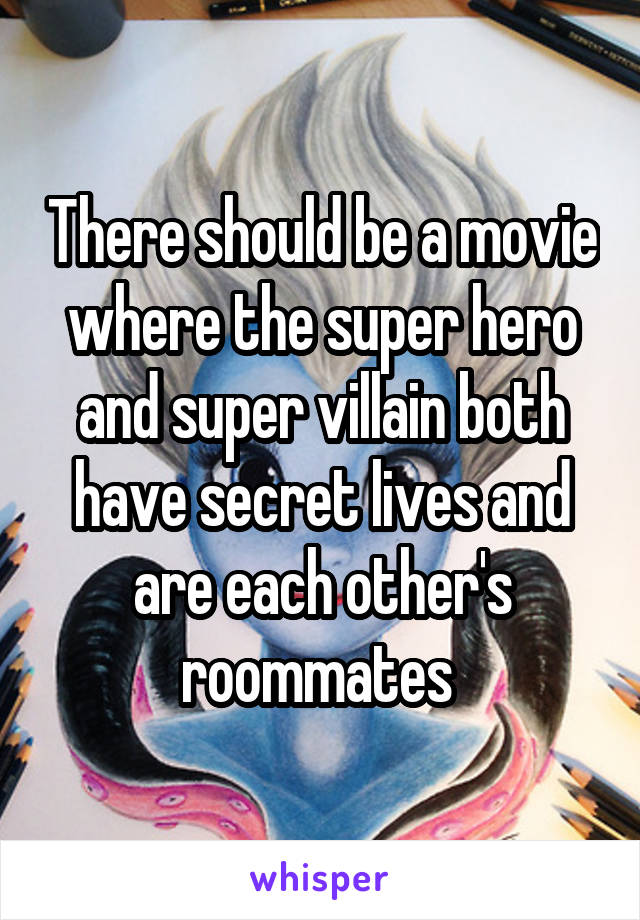 There should be a movie where the super hero and super villain both have secret lives and are each other's roommates