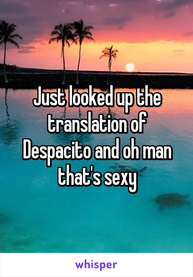 Just looked up the translation of Despacito and oh man that's sexy