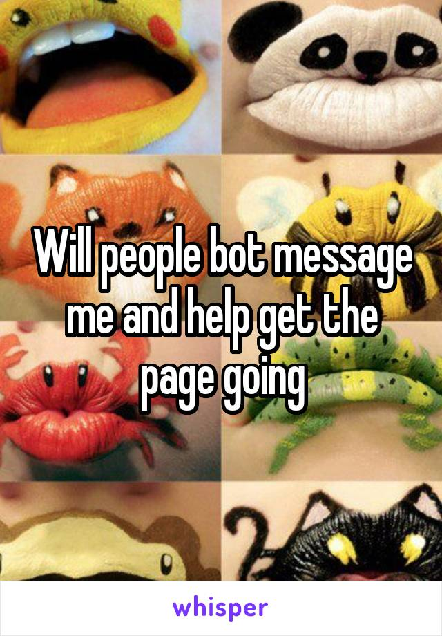 Will people bot message me and help get the page going