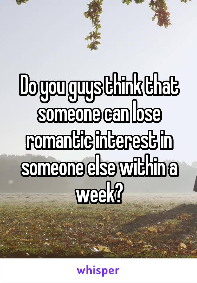 Do you guys think that someone can lose romantic interest in someone else within a week?