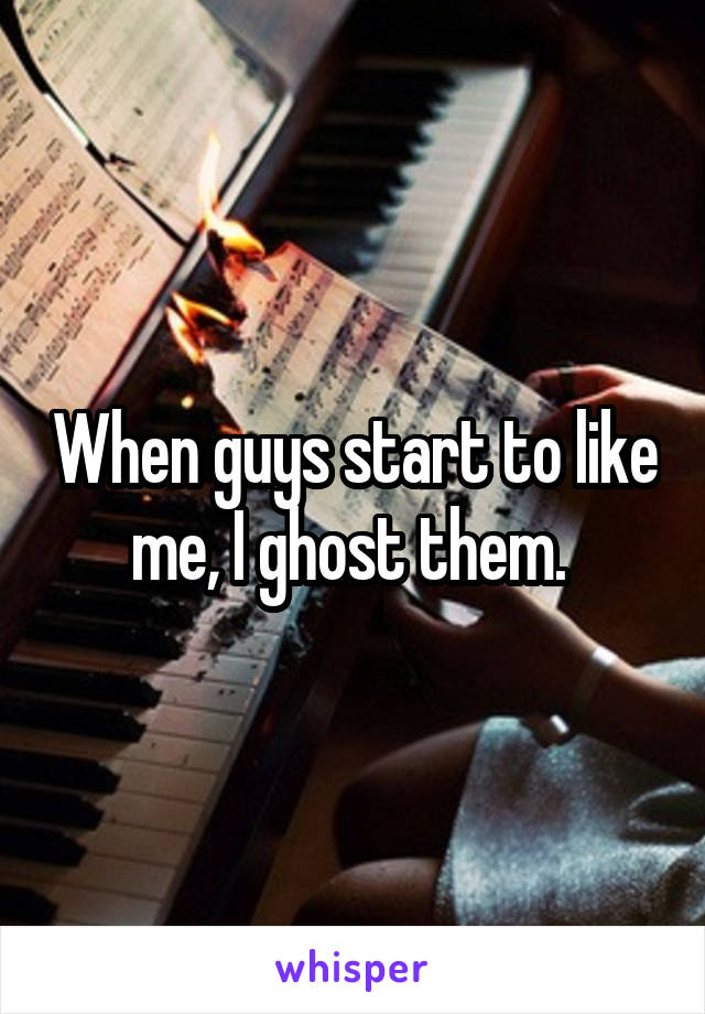 When guys start to like me, I ghost them.
