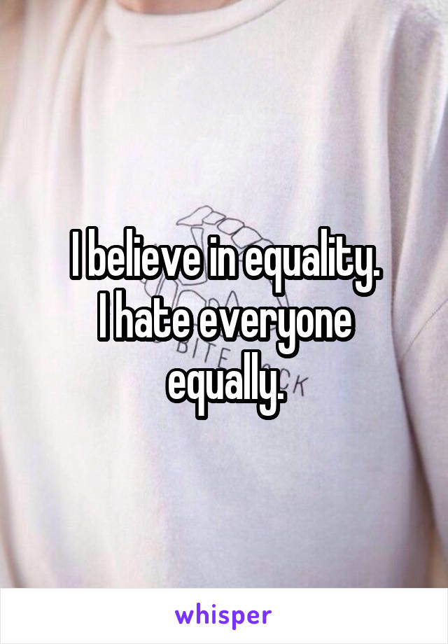I believe in equality. I hate everyone equally.