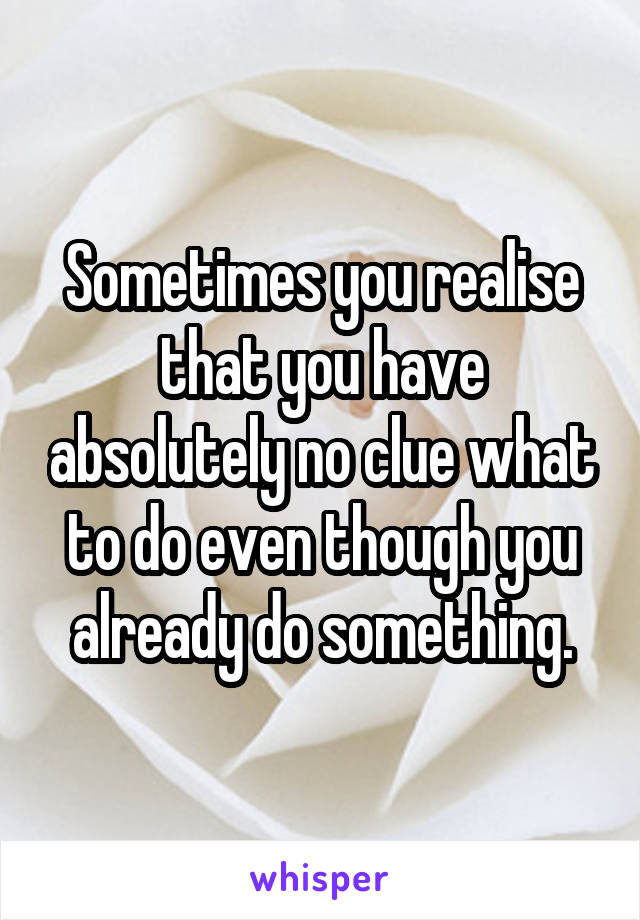 Sometimes you realise that you have absolutely no clue what to do even though you already do something.