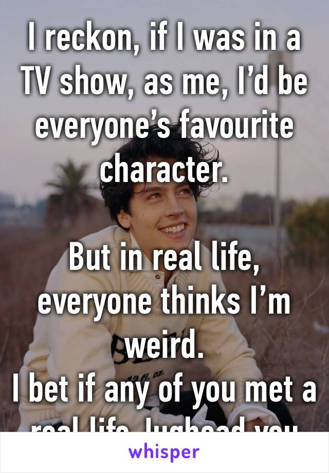 I reckon, if I was in a TV show, as me, I'd be everyone's favourite character.   But in real life, everyone thinks I'm weird.  I bet if any of you met a real life Jughead you would be the same.