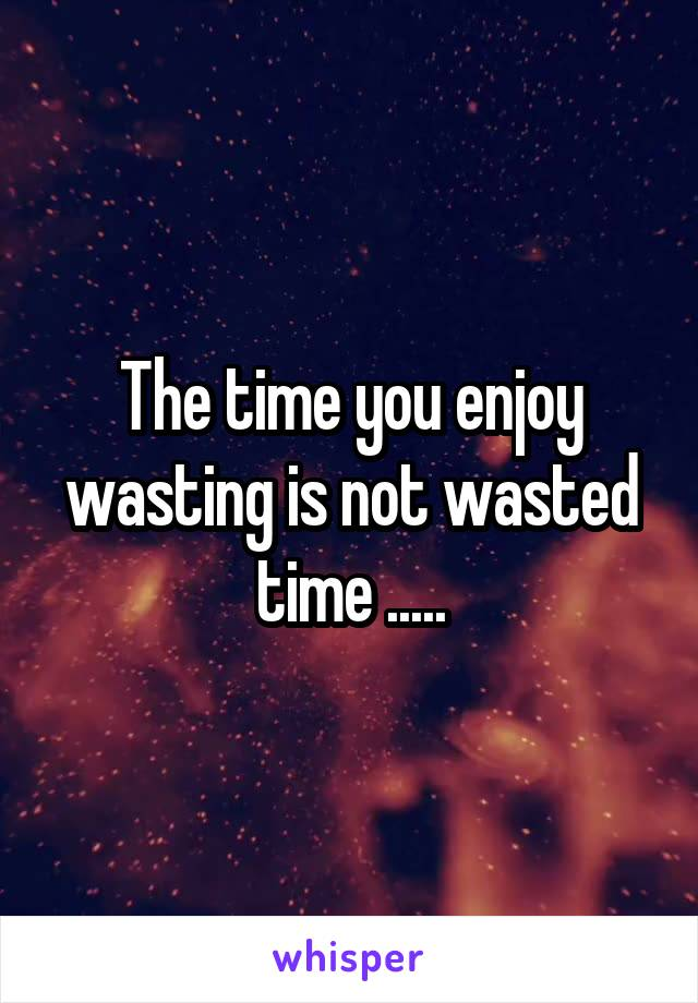 The time you enjoy wasting is not wasted time .....