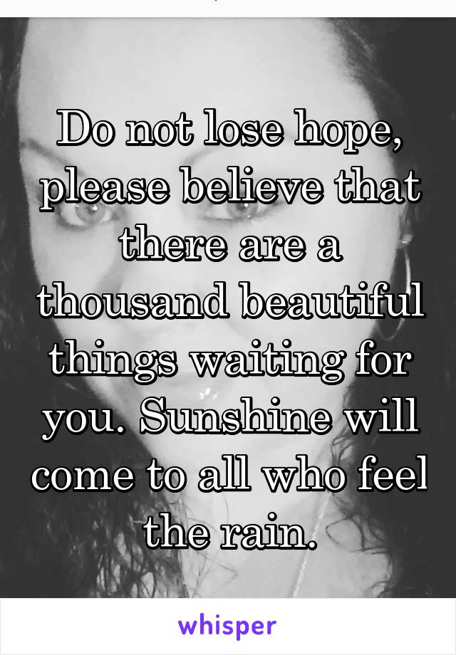 Do not lose hope, please believe that there are a thousand beautiful things waiting for you. Sunshine will come to all who feel the rain.
