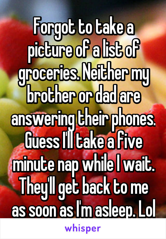 Forgot to take a picture of a list of groceries. Neither my brother or dad are answering their phones. Guess I'll take a five minute nap while I wait. They'll get back to me as soon as I'm asleep. Lol