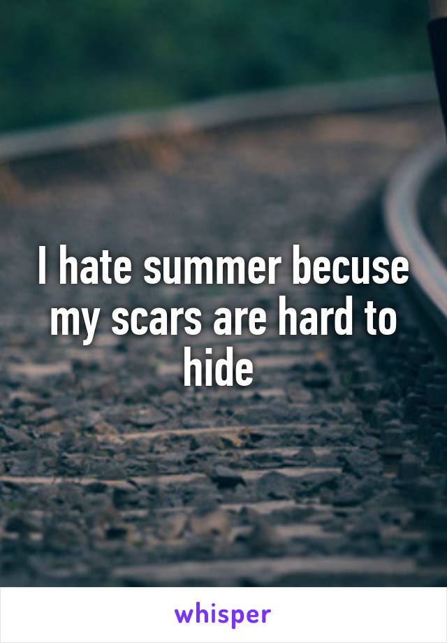 I hate summer becuse my scars are hard to hide