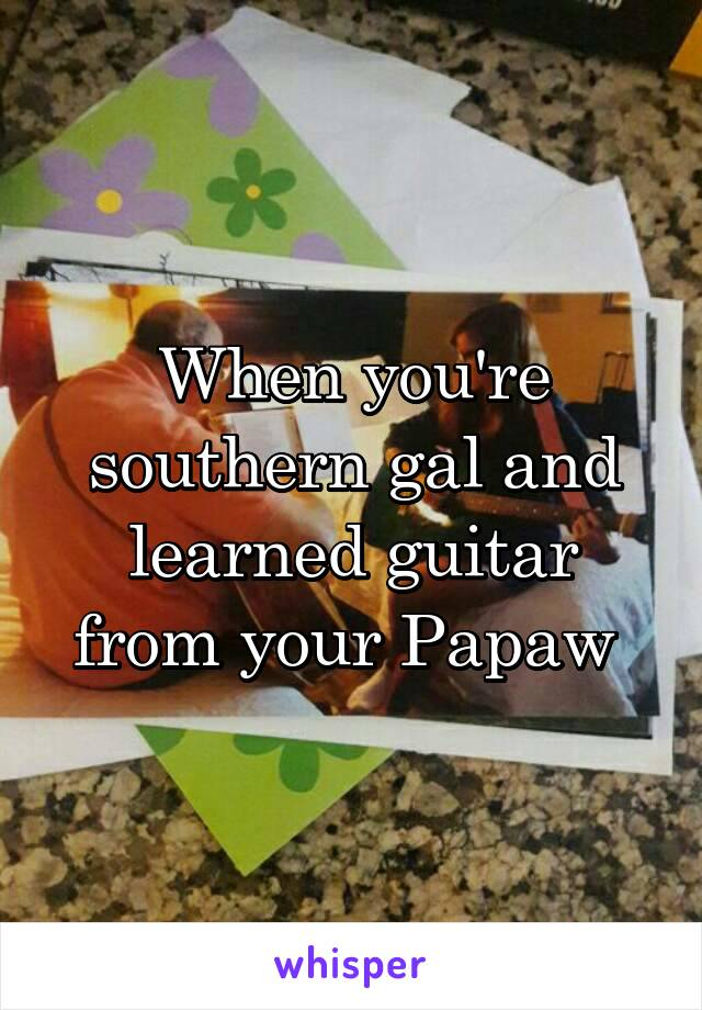 When you're southern gal and learned guitar from your Papaw