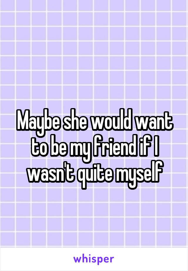 Maybe she would want to be my friend if I wasn't quite myself