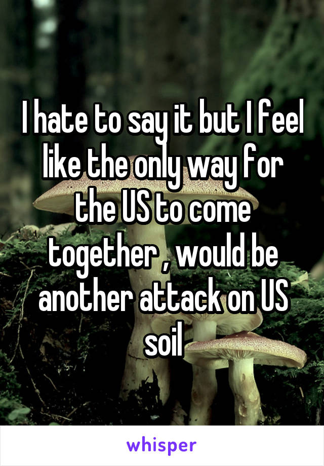 I hate to say it but I feel like the only way for the US to come together , would be another attack on US soil
