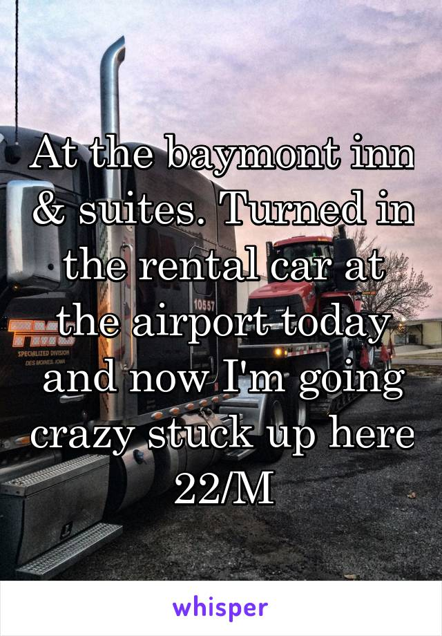 At the baymont inn & suites. Turned in the rental car at the airport today and now I'm going crazy stuck up here 22/M