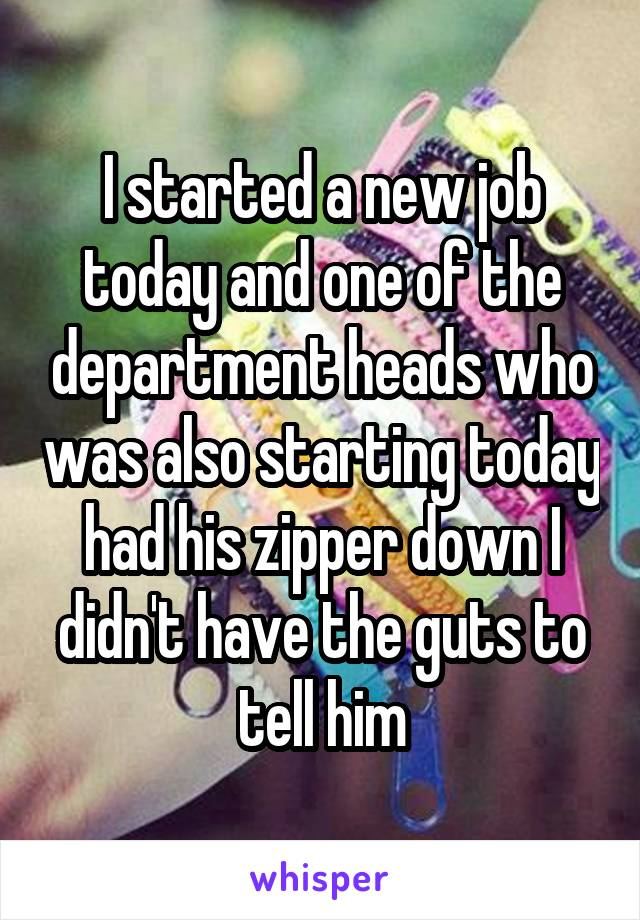I started a new job today and one of the department heads who was also starting today had his zipper down I didn't have the guts to tell him