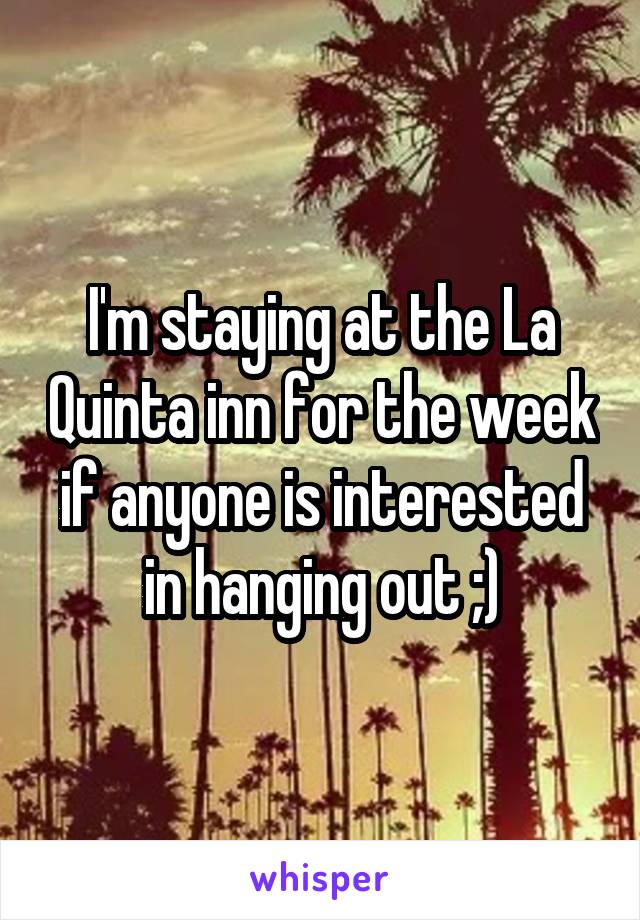 I'm staying at the La Quinta inn for the week if anyone is interested in hanging out ;)