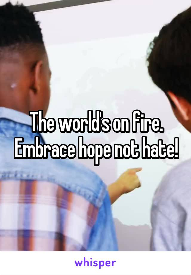 The world's on fire. Embrace hope not hate!