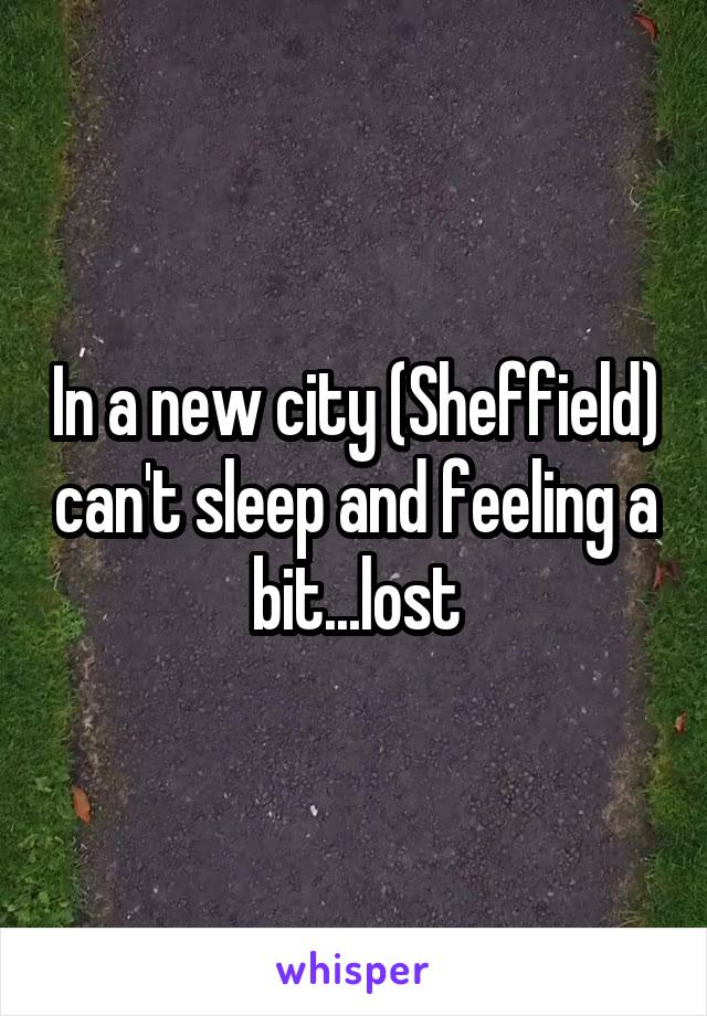 In a new city (Sheffield) can't sleep and feeling a bit...lost