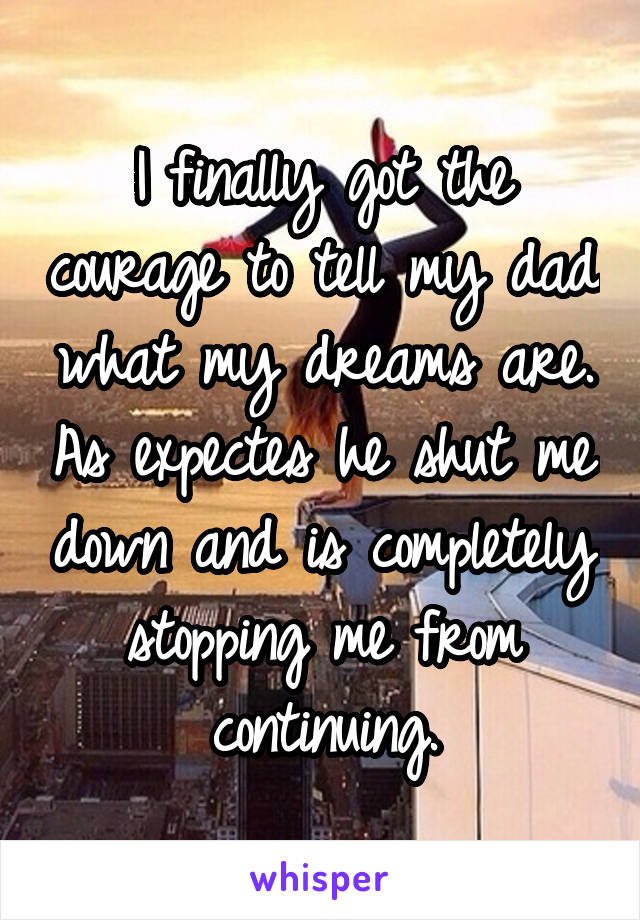 I finally got the courage to tell my dad what my dreams are. As expectes he shut me down and is completely stopping me from continuing.