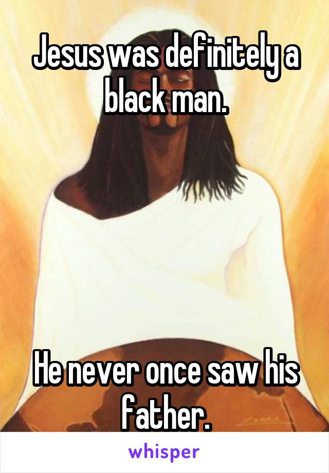 Jesus was definitely a black man.      He never once saw his father.