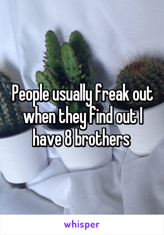 People usually freak out when they find out I have 8 brothers