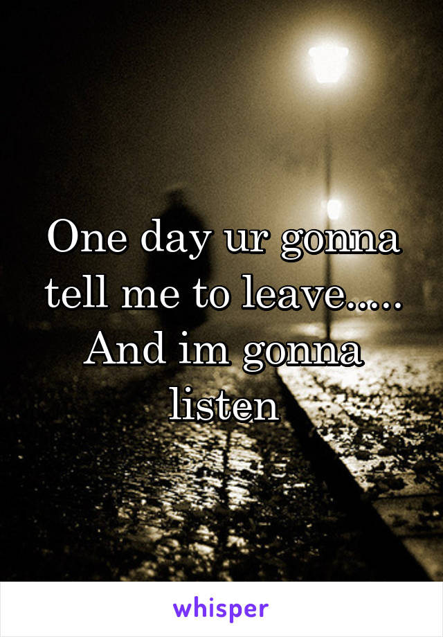 One day ur gonna tell me to leave..... And im gonna listen