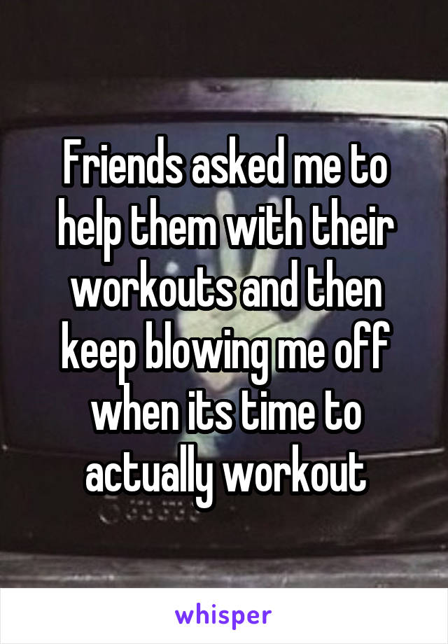 Friends asked me to help them with their workouts and then keep blowing me off when its time to actually workout