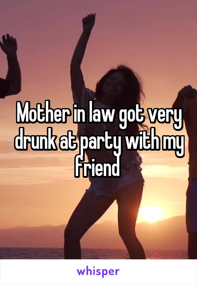 Mother in law got very drunk at party with my friend