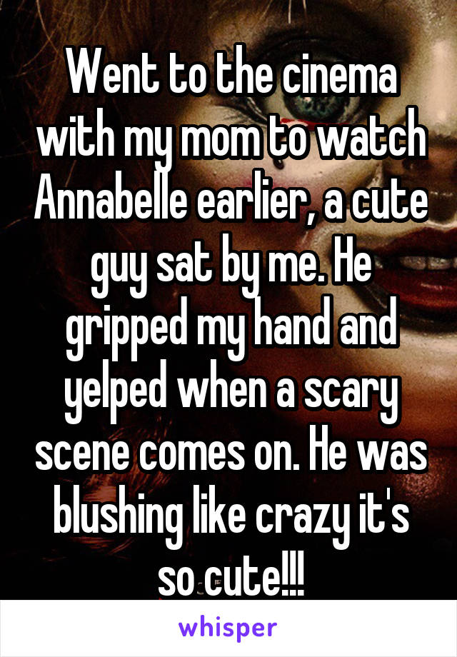 Went to the cinema with my mom to watch Annabelle earlier, a cute guy sat by me. He gripped my hand and yelped when a scary scene comes on. He was blushing like crazy it's so cute!!!