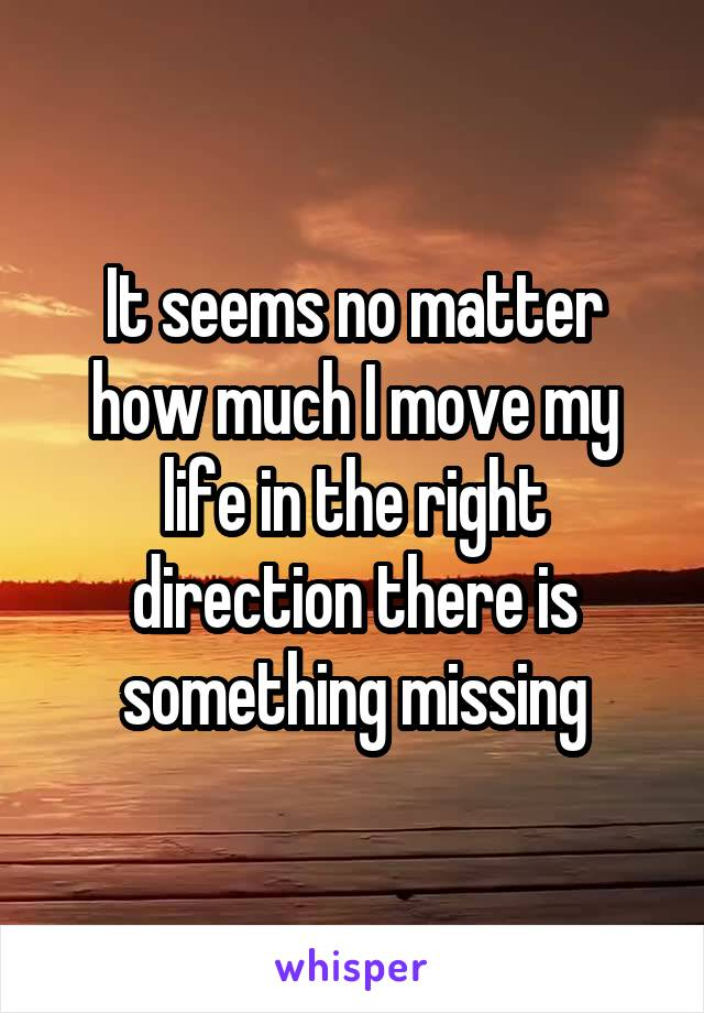 It seems no matter how much I move my life in the right direction there is something missing