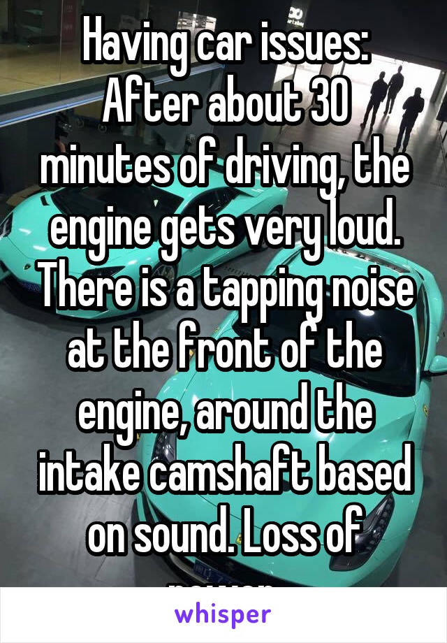 Having car issues: After about 30 minutes of driving, the engine gets very loud. There is a tapping noise at the front of the engine, around the intake camshaft based on sound. Loss of power.