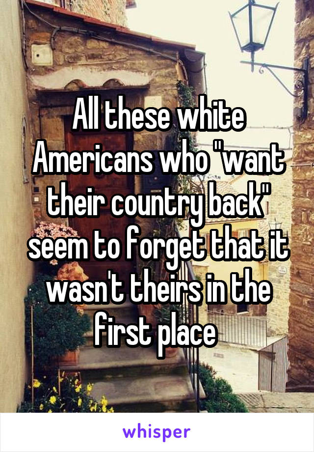 """All these white Americans who """"want their country back"""" seem to forget that it wasn't theirs in the first place"""