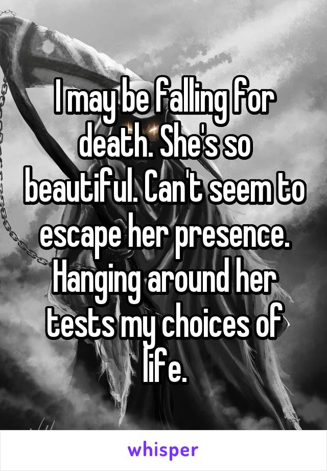 I may be falling for death. She's so beautiful. Can't seem to escape her presence. Hanging around her tests my choices of life.