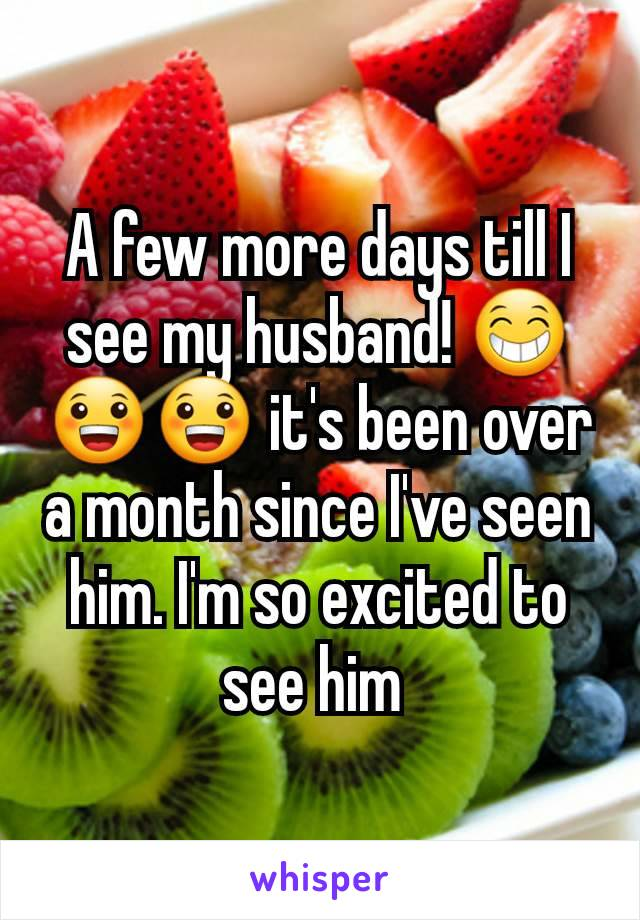 A few more days till I see my husband! 😁😀😀 it's been over a month since I've seen him. I'm so excited to see him