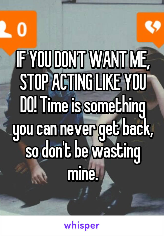 IF YOU DON'T WANT ME, STOP ACTING LIKE YOU DO! Time is something you can never get back, so don't be wasting mine.