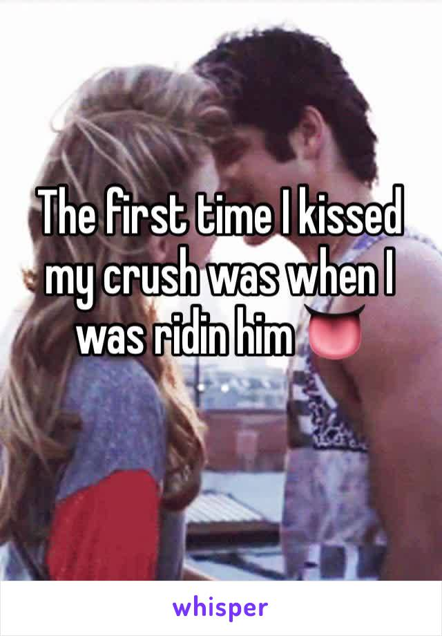 The first time I kissed my crush was when I was ridin him 👅