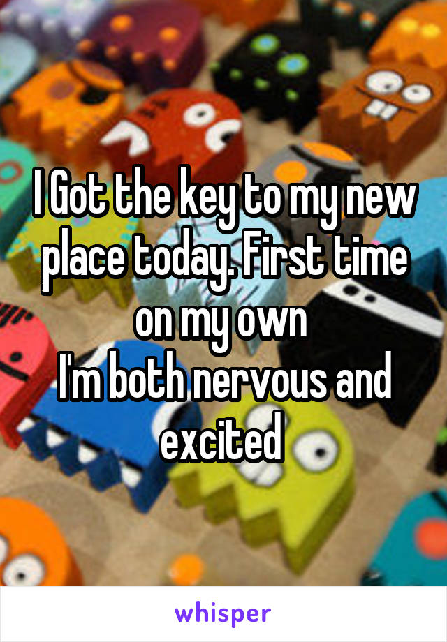 I Got the key to my new place today. First time on my own  I'm both nervous and excited