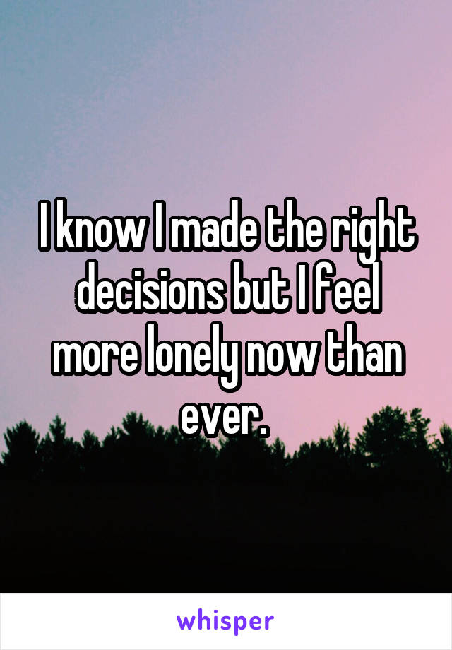 I know I made the right decisions but I feel more lonely now than ever.
