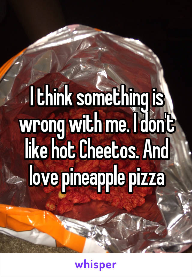 I think something is wrong with me. I don't like hot Cheetos. And love pineapple pizza