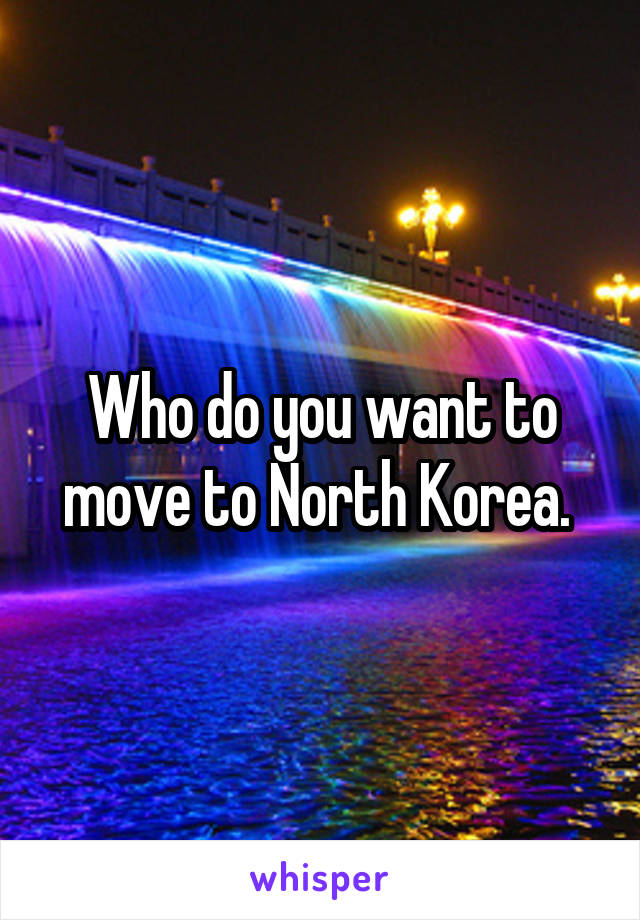 Who do you want to move to North Korea.