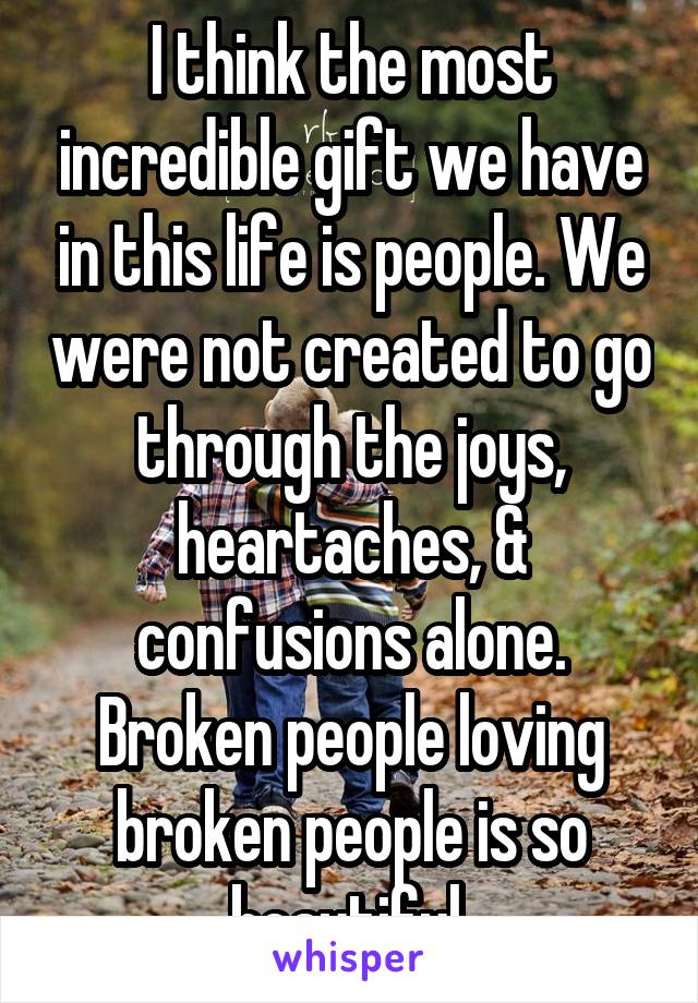 I think the most incredible gift we have in this life is people. We were not created to go through the joys, heartaches, & confusions alone. Broken people loving broken people is so beautiful.