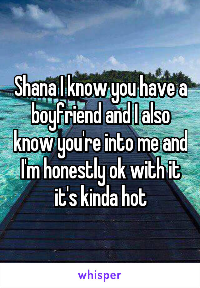 Shana I know you have a boyfriend and I also know you're into me and I'm honestly ok with it it's kinda hot