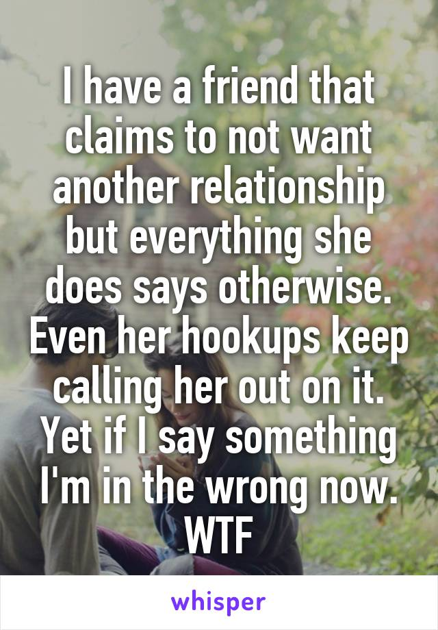 I have a friend that claims to not want another relationship but everything she does says otherwise. Even her hookups keep calling her out on it. Yet if I say something I'm in the wrong now. WTF