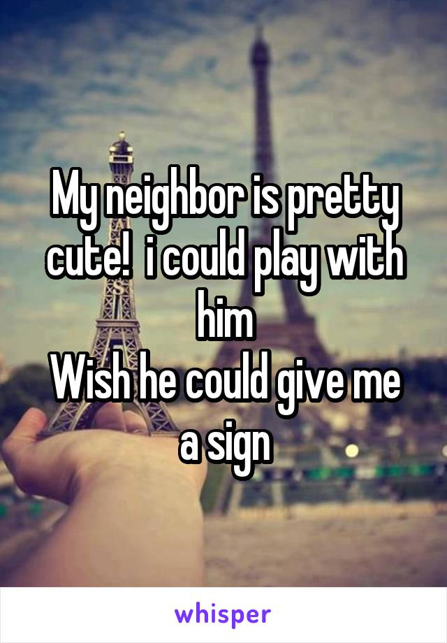 My neighbor is pretty cute!  i could play with him Wish he could give me a sign
