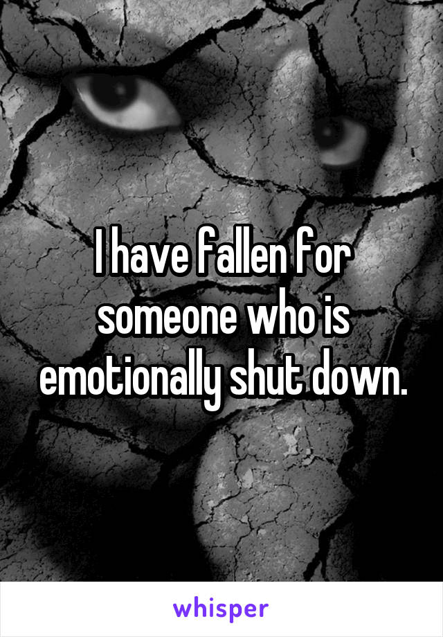 I have fallen for someone who is emotionally shut down.